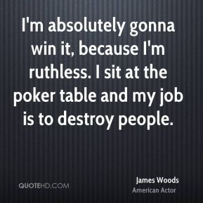 James Woods - I'm absolutely gonna win it, because I'm ruthless. I sit at the poker table and my job is to destroy people.