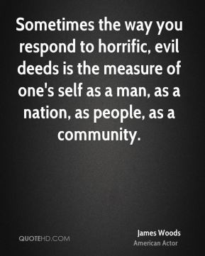 James Woods - Sometimes the way you respond to horrific, evil deeds is the measure of one's self as a man, as a nation, as people, as a community.