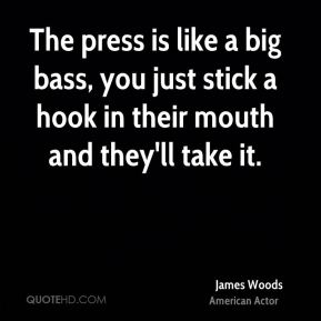 The press is like a big bass, you just stick a hook in their mouth and they'll take it.