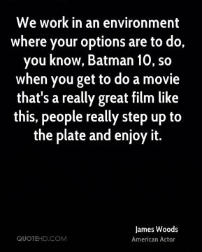 James Woods - We work in an environment where your options are to do, you know, Batman 10, so when you get to do a movie that's a really great film like this, people really step up to the plate and enjoy it.