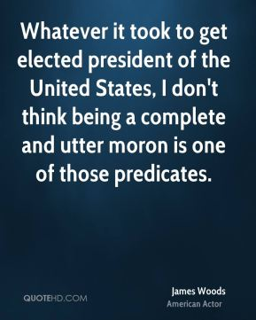 James Woods - Whatever it took to get elected president of the United States, I don't think being a complete and utter moron is one of those predicates.
