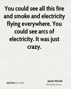 James Woods - You could see all this fire and smoke and electricity flying everywhere. You could see arcs of electricity. It was just crazy.