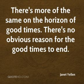 Janet Yellen  - There's more of the same on the horizon of good times. There's no obvious reason for the good times to end.