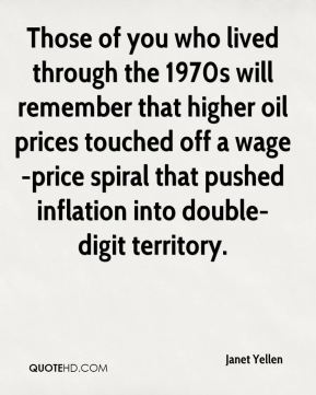 Janet Yellen  - Those of you who lived through the 1970s will remember that higher oil prices touched off a wage-price spiral that pushed inflation into double-digit territory.