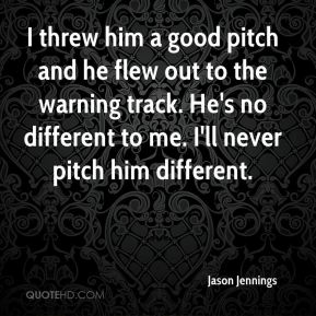 Jason Jennings  - I threw him a good pitch and he flew out to the warning track. He's no different to me. I'll never pitch him different.