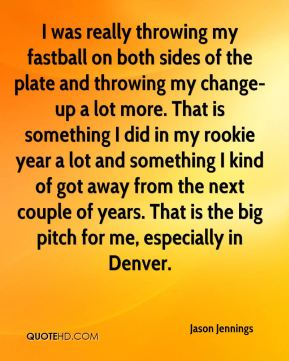 Jason Jennings - I was really throwing my fastball on both sides of the plate and throwing my change-up a lot more. That is something I did in my rookie year a lot and something I kind of got away from the next couple of years. That is the big pitch for me, especially in Denver.