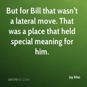 But for Bill that wasn't a lateral move. That was a place that held special meaning for him.