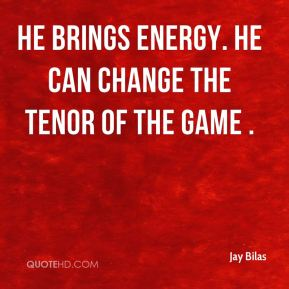 Jay Bilas  - He brings energy. He can change the tenor of the game .