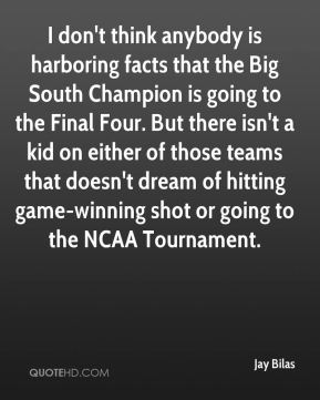 Jay Bilas  - I don't think anybody is harboring facts that the Big South Champion is going to the Final Four. But there isn't a kid on either of those teams that doesn't dream of hitting game-winning shot or going to the NCAA Tournament.