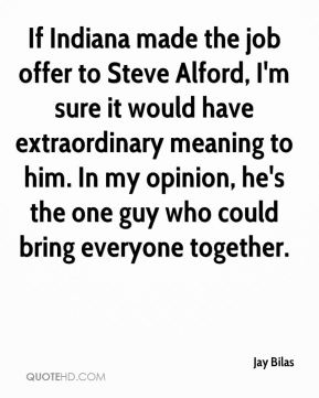 If Indiana made the job offer to Steve Alford, I'm sure it would have extraordinary meaning to him. In my opinion, he's the one guy who could bring everyone together.