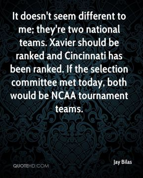 Jay Bilas  - It doesn't seem different to me; they're two national teams. Xavier should be ranked and Cincinnati has been ranked. If the selection committee met today, both would be NCAA tournament teams.