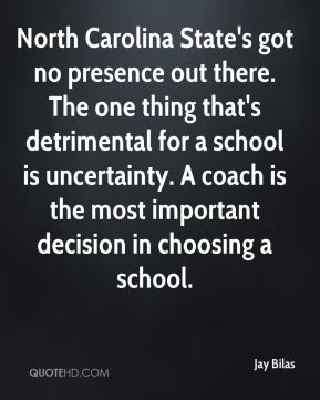 North Carolina State's got no presence out there. The one thing that's detrimental for a school is uncertainty. A coach is the most important decision in choosing a school.