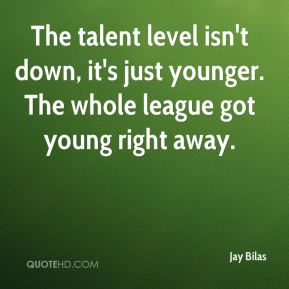 The talent level isn't down, it's just younger. The whole league got young right away.