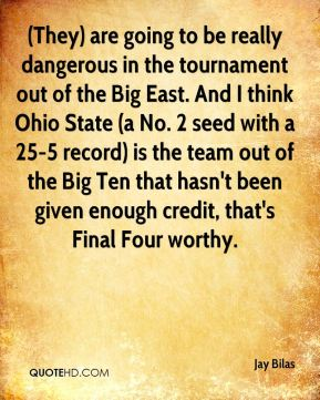 (They) are going to be really dangerous in the tournament out of the Big East. And I think Ohio State (a No. 2 seed with a 25-5 record) is the team out of the Big Ten that hasn't been given enough credit, that's Final Four worthy.