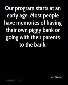 Jeff Martin  - Our program starts at an early age. Most people have memories of having their own piggy bank or going with their parents to the bank.