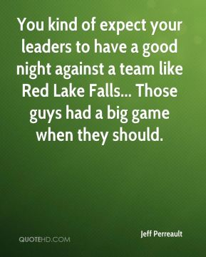 Jeff Perreault  - You kind of expect your leaders to have a good night against a team like Red Lake Falls... Those guys had a big game when they should.