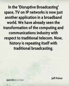 Jeff Pulver  - In the 'Disruptive Broadcasting' space, TV on IP networks is now just another application in a broadband world. We have already seen the transformation of the computing and communications industry with respect to traditional telecom. Now, history is repeating itself with traditional broadcasting.