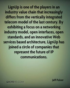 Jeff Pulver  - LignUp is one of the players in an industry value chain that increasingly differs from the vertically integrated telecom model of the last century. By exhibiting a focus on a networking industry model, open interfaces, open standards, and an innovative Web services based architecture, LignUp has joined a circle of companies that represent the future of IP communications.