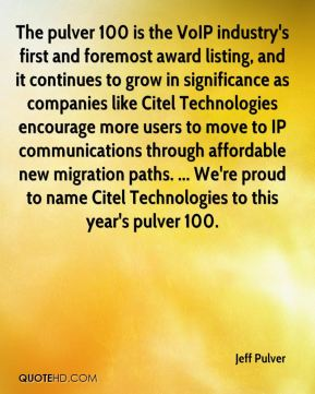 Jeff Pulver  - The pulver 100 is the VoIP industry's first and foremost award listing, and it continues to grow in significance as companies like Citel Technologies encourage more users to move to IP communications through affordable new migration paths. ... We're proud to name Citel Technologies to this year's pulver 100.