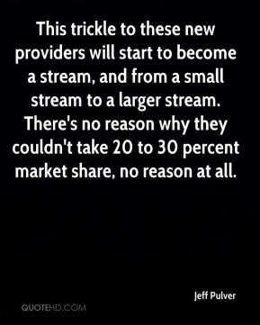 This trickle to these new providers will start to become a stream, and from a small stream to a larger stream. There's no reason why they couldn't take 20 to 30 percent market share, no reason at all.