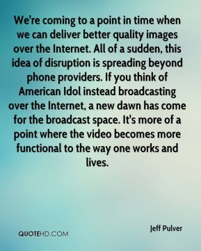 We're coming to a point in time when we can deliver better quality images over the Internet. All of a sudden, this idea of disruption is spreading beyond phone providers. If you think of American Idol instead broadcasting over the Internet, a new dawn has come for the broadcast space. It's more of a point where the video becomes more functional to the way one works and lives.