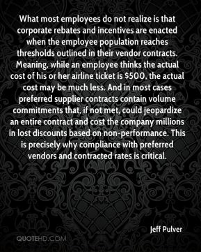 Jeff Pulver  - What most employees do not realize is that corporate rebates and incentives are enacted when the employee population reaches thresholds outlined in their vendor contracts. Meaning, while an employee thinks the actual cost of his or her airline ticket is $500, the actual cost may be much less. And in most cases preferred supplier contracts contain volume commitments that, if not met, could jeopardize an entire contract and cost the company millions in lost discounts based on non-performance. This is precisely why compliance with preferred vendors and contracted rates is critical.