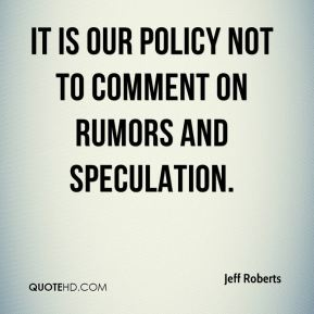 Jeff Roberts  - it is our policy not to comment on rumors and speculation.