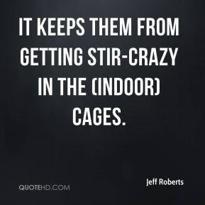 Jeff Roberts  - It keeps them from getting stir-crazy in the (indoor) cages.