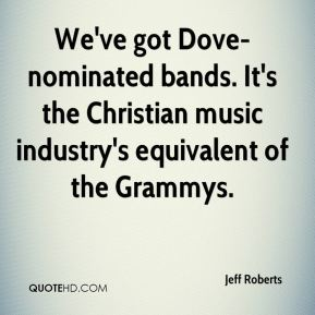 Jeff Roberts  - We've got Dove-nominated bands. It's the Christian music industry's equivalent of the Grammys.