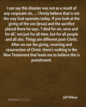 I can say this disaster was not as a result of any corporate sin, ... I firmly believe that is not the way God operates today. If you look at the giving of the son (Jesus) and the sacrifice placed there he says, 'I died for sin, once and for all,' not just for all time, but for all people and all sins. Things are different post-Christ. After we see the giving, receiving and resurrection of Christ, there's nothing in the New Testament that leads me to believe this is punishment.