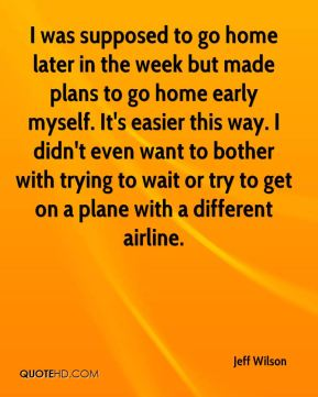 Jeff Wilson  - I was supposed to go home later in the week but made plans to go home early myself. It's easier this way. I didn't even want to bother with trying to wait or try to get on a plane with a different airline.