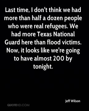 Last time, I don't think we had more than half a dozen people who were real refugees. We had more Texas National Guard here than flood victims. Now, it looks like we're going to have almost 200 by tonight.