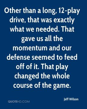 Other than a long, 12-play drive, that was exactly what we needed. That gave us all the momentum and our defense seemed to feed off of it. That play changed the whole course of the game.