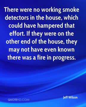 Jeff Wilson  - There were no working smoke detectors in the house, which could have hampered that effort. If they were on the other end of the house, they may not have even known there was a fire in progress.