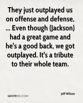 Jeff Wilson  - They just outplayed us on offense and defense, ... Even though (Jackson) had a great game and he's a good back, we got outplayed. It's a tribute to their whole team.