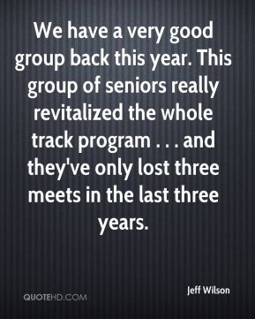 Jeff Wilson  - We have a very good group back this year. This group of seniors really revitalized the whole track program . . . and they've only lost three meets in the last three years.