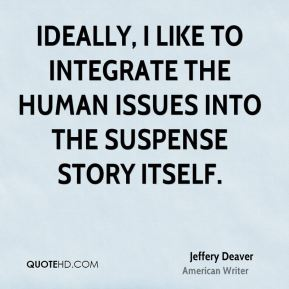 Jeffery Deaver - Ideally, I like to integrate the human issues into the suspense story itself.
