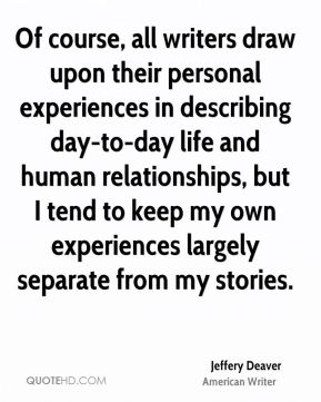 Jeffery Deaver - Of course, all writers draw upon their personal experiences in describing day-to-day life and human relationships, but I tend to keep my own experiences largely separate from my stories.