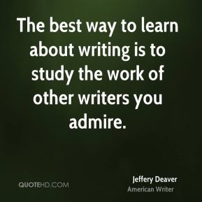 Jeffery Deaver - The best way to learn about writing is to study the work of other writers you admire.