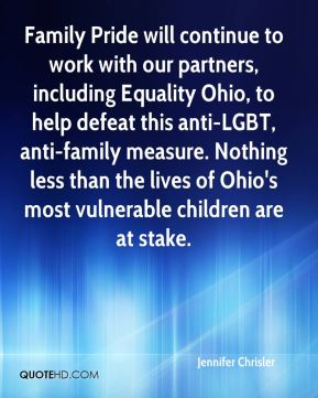 Family Pride will continue to work with our partners, including Equality Ohio, to help defeat this anti-LGBT, anti-family measure. Nothing less than the lives of Ohio's most vulnerable children are at stake.