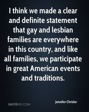 Jennifer Chrisler  - I think we made a clear and definite statement that gay and lesbian families are everywhere in this country, and like all families, we participate in great American events and traditions.