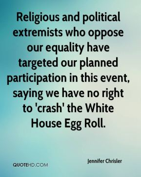 Religious and political extremists who oppose our equality have targeted our planned participation in this event, saying we have no right to 'crash' the White House Egg Roll.