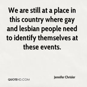 Jennifer Chrisler  - We are still at a place in this country where gay and lesbian people need to identify themselves at these events.