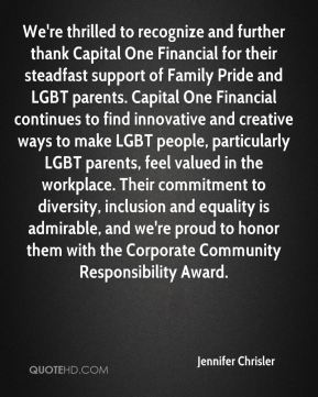We're thrilled to recognize and further thank Capital One Financial for their steadfast support of Family Pride and LGBT parents. Capital One Financial continues to find innovative and creative ways to make LGBT people, particularly LGBT parents, feel valued in the workplace. Their commitment to diversity, inclusion and equality is admirable, and we're proud to honor them with the Corporate Community Responsibility Award.