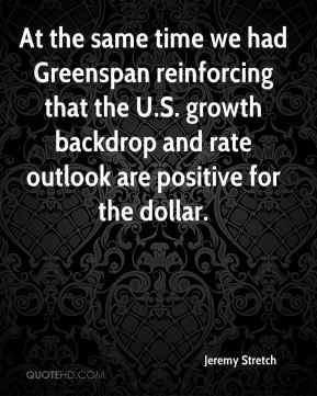 Jeremy Stretch  - At the same time we had Greenspan reinforcing that the U.S. growth backdrop and rate outlook are positive for the dollar.