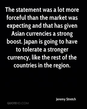 Jeremy Stretch  - The statement was a lot more forceful than the market was expecting and that has given Asian currencies a strong boost. Japan is going to have to tolerate a stronger currency, like the rest of the countries in the region.
