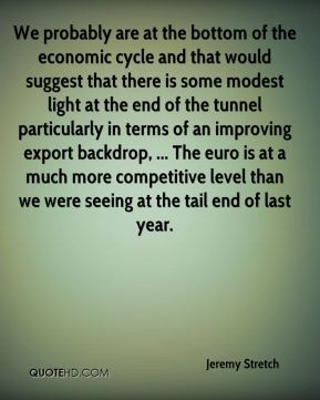 We probably are at the bottom of the economic cycle and that would suggest that there is some modest light at the end of the tunnel particularly in terms of an improving export backdrop, ... The euro is at a much more competitive level than we were seeing at the tail end of last year.