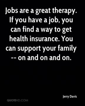 Jobs are a great therapy. If you have a job, you can find a way to get health insurance. You can support your family -- on and on and on.