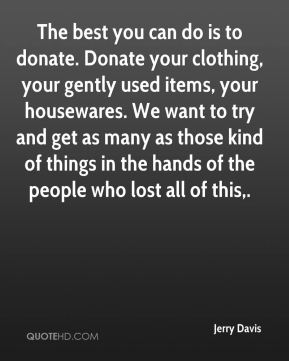 The best you can do is to donate. Donate your clothing, your gently used items, your housewares. We want to try and get as many as those kind of things in the hands of the people who lost all of this.