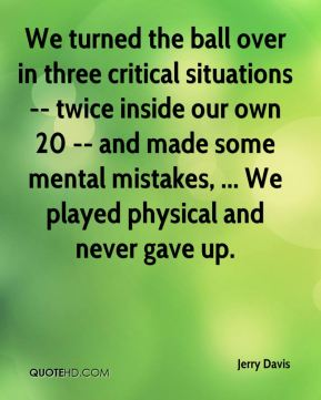 We turned the ball over in three critical situations -- twice inside our own 20 -- and made some mental mistakes, ... We played physical and never gave up.